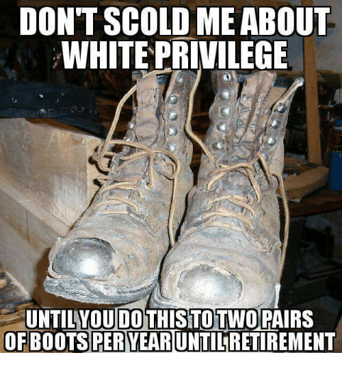 Memes, Boots, and White: DONT SCOLD MEABOUT  WHITE PRIVILEGE  UNTILYOU DOTHISTOTWOPAIRS  OF BOOTS PER YEAR  UNTILRETIREMENT
