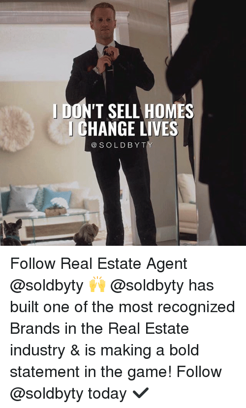Memes, The Game, and Game: DON'T SELL HOMES  CHANGE LIVES  @SOLDBYT Follow Real Estate Agent @soldbyty 🙌 @soldbyty has built one of the most recognized Brands in the Real Estate industry & is making a bold statement in the game! Follow @soldbyty today ✔️