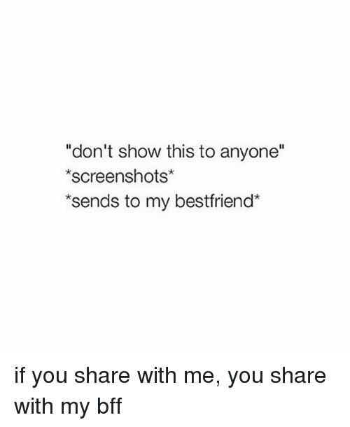 """Screenshots, Girl Memes, and You: """"don't show this to anyone""""  screenshots  sends to my bestfriend* if you share with me, you share with my bff"""