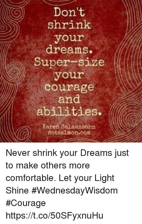 Comfortable, Courage, and Dreams: Don't  shrink  your  dreams.  Super size  your  courage  and  abilities.  Karen Sau mansohn  notsalmon.com Never shrink your Dreams just to make others more comfortable. Let your Light Shine  #WednesdayWisdom #Courage https://t.co/50SFyxnuHu