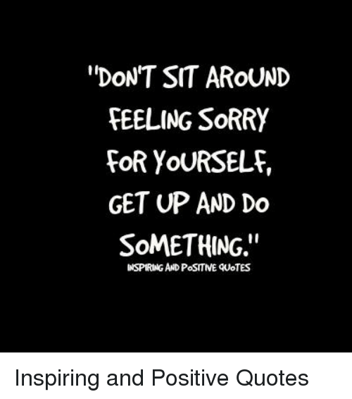 Dont Sit Around Feeling Sorry For Yourself Get Up And Do Something