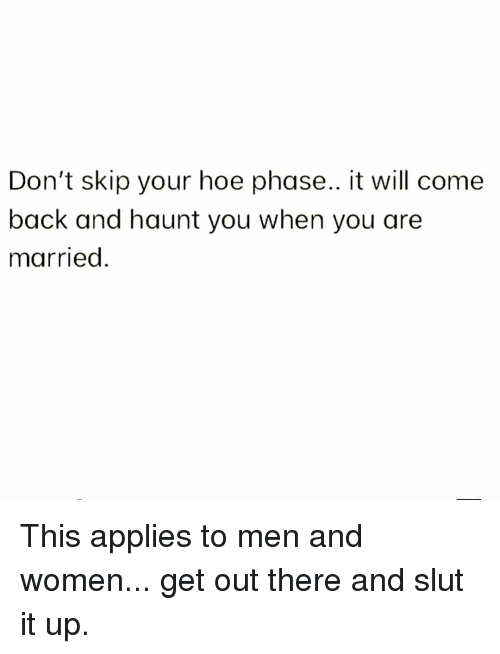 Hoe, Memes, and Women: Don't skip your hoe phase.. it will come  back and haunt you when you are  married. This applies to men and women... get out there and slut it up.