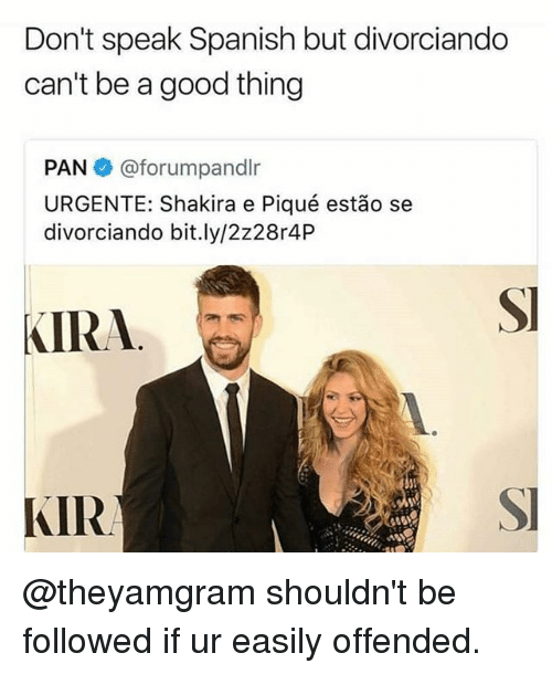 Shakira, Spanish, and Good: Don't speak Spanish but divorciando  can't be a good thing  PAN @forumpandlr  URGENTE: Shakira e Piqué estão se  divorciando bit.ly/2z28r4P  SI  KIRA  KIR  SI  46 @theyamgram shouldn't be followed if ur easily offended.