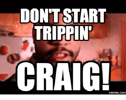 Trippin, Dont Start, and Craig Meme: DONT START  TRIPPIN  CRAIG!  memes.COM