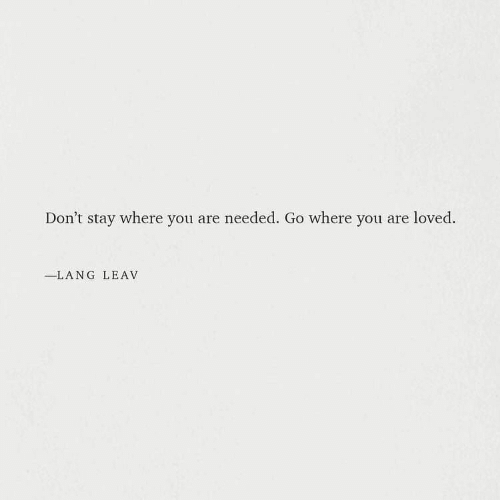 You, Stay, and Needed: Don't stay where you are needed. Go where you are loved.  -LANG LEAV