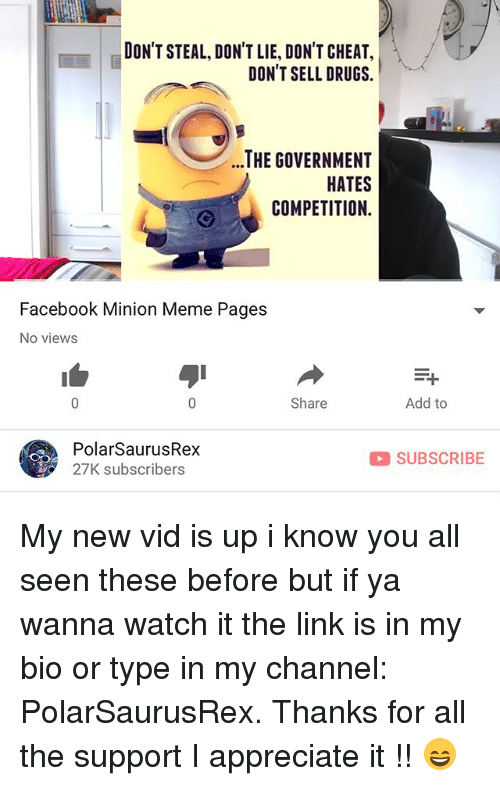 Drugs, Facebook, and Meme: DON'T STEAL, DON'T LIE, DON'T CHEAT,  DON'T SELL DRUGS.  ..THE GOVERNMENT  HATES  COMPETITION.  Facebook Minion Meme Pages  No views  Share  Add to  PolarSaurusRex  27K subscribers  SUBSCRIBE My new vid is up i know you all seen these before but if ya wanna watch it the link is in my bio or type in my channel: PolarSaurusRex. Thanks for all the support I appreciate it !! 😄