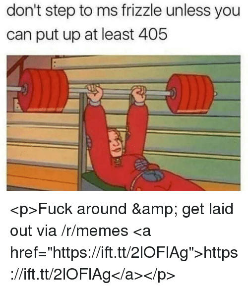 """Memes, Ms. Frizzle, and Fuck: don't step to ms frizzle unless you  can put up at least 405 <p>Fuck around &amp; get laid out via /r/memes <a href=""""https://ift.tt/2lOFlAg"""">https://ift.tt/2lOFlAg</a></p>"""