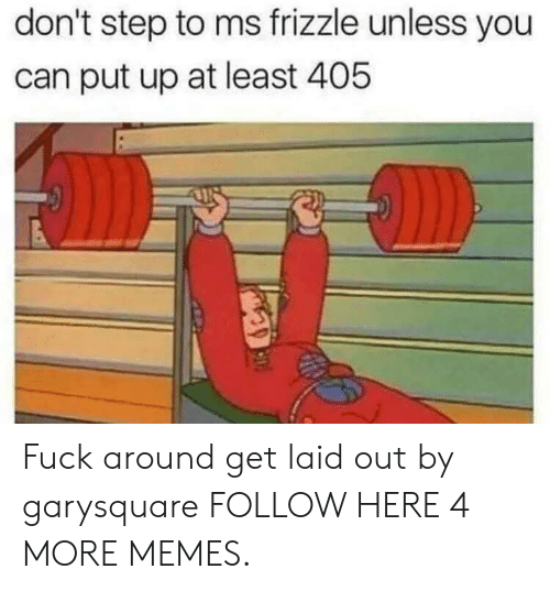 Dank, Memes, and Target: don't step to ms frizzle unless you  can put up at least 405 Fuck around  get laid out by garysquare FOLLOW HERE 4 MORE MEMES.