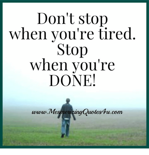 Dont Stop When Youre Tired Stop When Youre Done Quotes Com