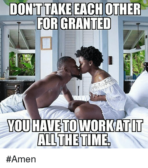 Memes, Time, and All The: DONT TAKE EACH OTHER  FOR GRANTED  YOU HAVE TO WORKATIT  ALL THE TIME #Amen