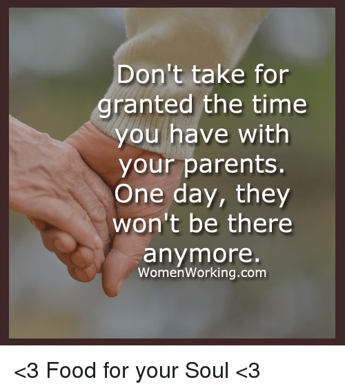 Taken For Granted Meme: Don't Take For Granted The Time You Have With Your Parents