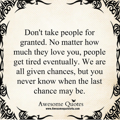 Dont Take People For Granted No Matter How J Much They Love You