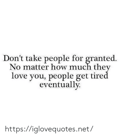 Love, How, and Net: Don't take people for granted.  No matter how much the  love you, people get tire  eventually https://iglovequotes.net/
