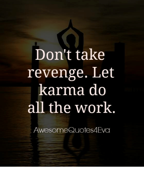Karma And Revenge Quotes: Don't Take Revenge Let Karma Do All The Work Awesome