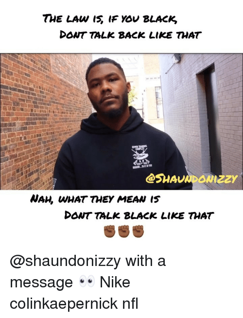 Memes, Nfl, and Nike: DONT TALK BACK LIKE THAT  WAH, WHAT THEY MEAN I5  DONT TALK BLACK LIKE THAT @shaundonizzy with a message 👀 Nike colinkaepernick nfl