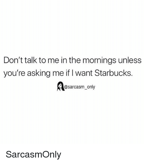 Funny, Memes, and Starbucks: Don't talk to me in the mornings unless  you're asking me if I want Starbucks.  @sarcasm_only SarcasmOnly