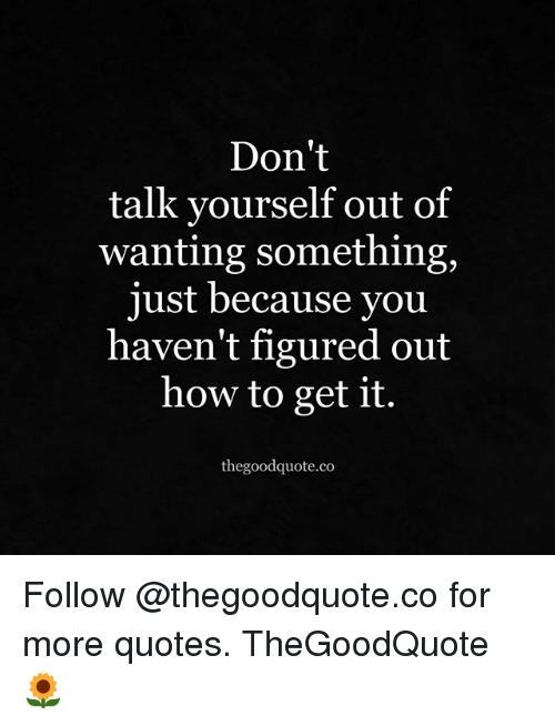 Dont Talk Yourself Out Of Wanting Something Just Because You Haven
