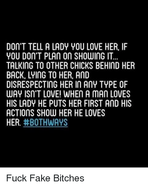 Fake, Love, and Memes: DON'T TELL A LADY YOU LOVE HER. IF  YOU DON'T PLAn on SHOWING IT  TALKING TO OTHER CHICKS BEHIND HER  BACK. LYING TO HER. AND  DISRESPECTING HER IN AnY TYPE OF  WAY ISN'T LOVE! WHEn A MAn LOVES  HIS LADY HE PUTS HER FIRST AND HIS  ACTIONS SHOW HER HE LOVES  HER  #BOTH WAYS Fuck Fake Bitches
