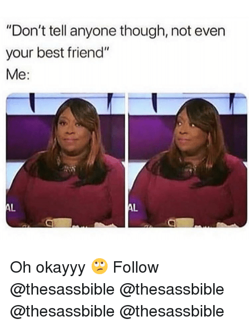"""Best Friend, Memes, and Best: """"Don't tell anyone though, not even  your best friend""""  Me: Oh okayyy 🙄 Follow @thesassbible @thesassbible @thesassbible @thesassbible"""