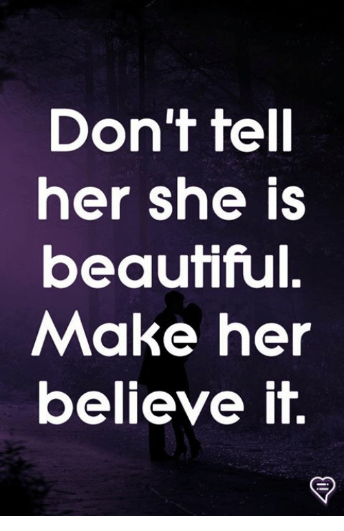 Beautiful, Memes, and 🤖: Don't tell  her she is  beautiful.  Make her  believe it.