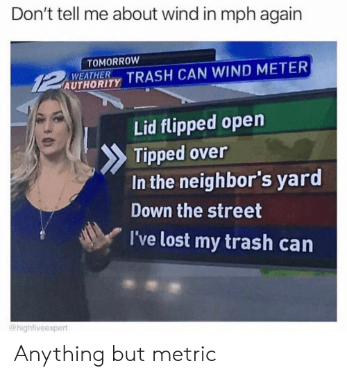 Trash, Lost, and Neighbors: Don't tell me about wind in mph again  TOMORROW  WEATHER  AUTHORITY TRASH CAN WIND METER  Lid flipped open  Tipped over  In the neighbor's yard  Down the street  I've lost my trash can  @highfiveexpert Anything but metric