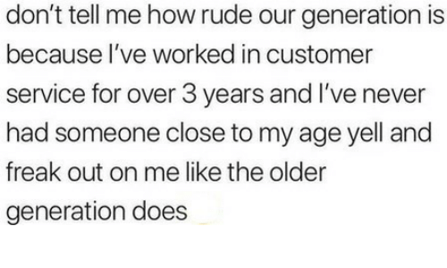 Rude, Never, and How: don't tell me how rude our generation is  because l've worked in customer  service for over 3 years and I've never  had someone close to my age yell and  freak out on me like the older  generation does
