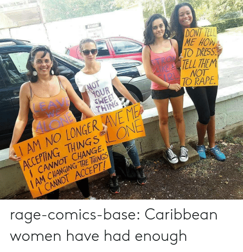 Tumblr, Blog, and Dress: DONT TELL  ME HOW  TO DRESS  NOT  NOUR  ELL THEM  TO RAPE  NOT  I AM NO LONGER AVE M  | CANNOT CHANGE.  tAM CHANGING THE HINGS  LCANNOT ACCEPT! rage-comics-base:  Caribbean women have had enough