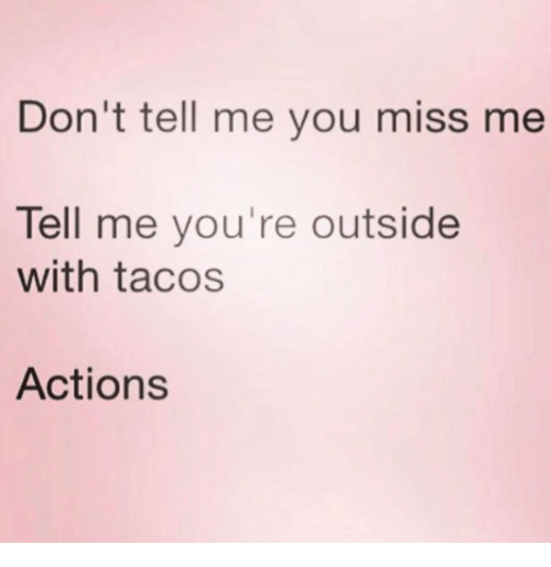 Dont Tell Me You Miss Me Tell Me Youre Outside With Tacos Actions