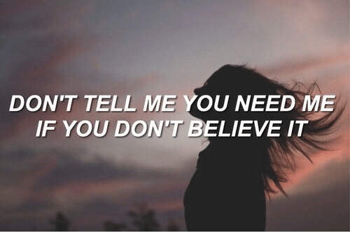 Believe, You, and Tell Me: DON'T TELL ME YOU NEED ME  IF YOU DON'T BELIEVE IT