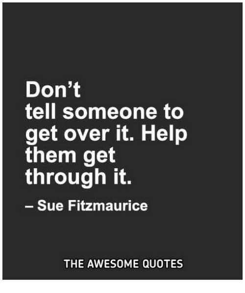 Dont Tell Someone To Get Over It Help Them Get Through It Sue