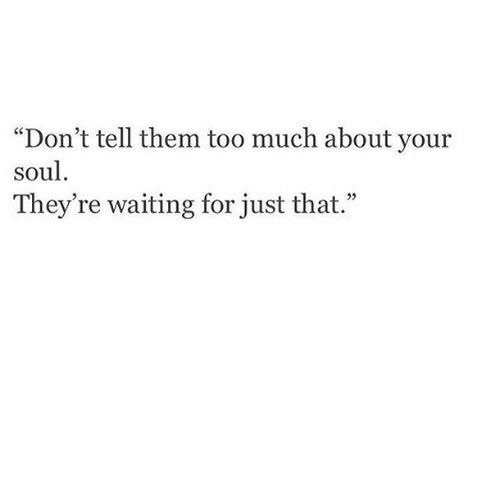 "Too Much, Waiting..., and Soul: ""Don't tell them too much about your  soul.  They're waiting for just that."""