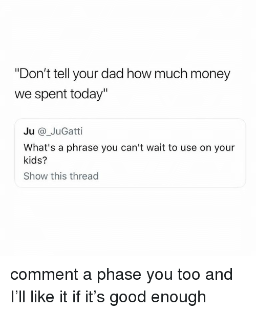 "Dad, Money, and Good: ""Don't tell your dad how much money  we spent today""  Ju @_JuGatti  What's a phrase you can't wait to use on your  kids?  Show this thread comment a phase you too and I'll like it if it's good enough"