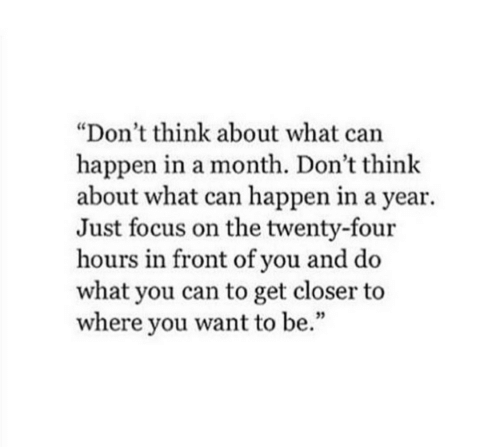 "Focus, Can, and Closer: ""Don't think about what can  happen in a month. Don't think  about what can happen in a year.  Just focus on the twenty-four  hours in front of you and do  what you can to get closer to  where you want to be.""  35"