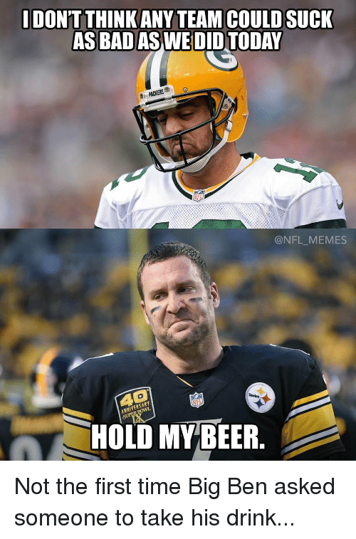 dont think any team could suck as bad aswedidtoday packers 12677291 25 best big ben memes bigly memes, first time memes, championship