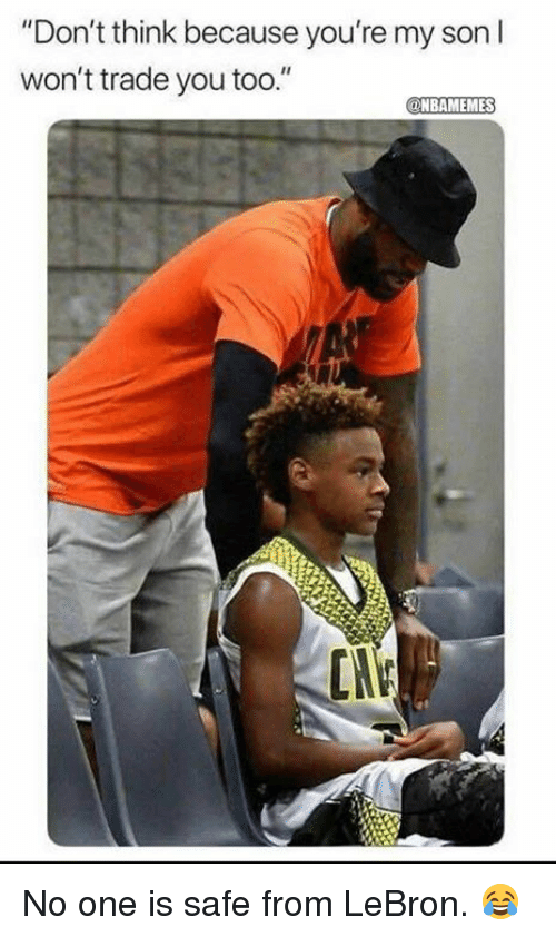 """Nba, Lebron, and One: """"Don't think because you're my son I  won't trade you too.""""  NBAMEMES  CN No one is safe from LeBron. 😂"""