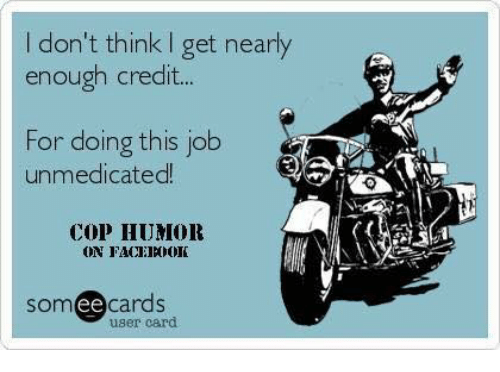 Memes, Jobs, and Credited: don't think l get nearly  enough credit...  For doing this job  unmedicated  COP HUMOR  ON FACEINDOK  SOm  ee  cards  user card.
