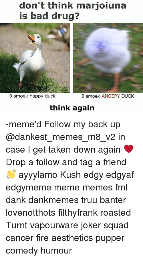 Bad, Dank, and Fire: don't think marjoiuna  is bad drug?  0 ek happy duck  3 smoek ANGERY DUCK  think again -meme'd Follow my back up @dankest_memes_m8_v2 in case I get taken down again ❤ Drop a follow and tag a friend 👋 ayyylamo Kush edgy edgyaf edgymeme meme memes fml dank dankmemes truu banter lovenotthots filthyfrank roasted Turnt vapourware joker squad cancer fire aesthetics pupper comedy humour