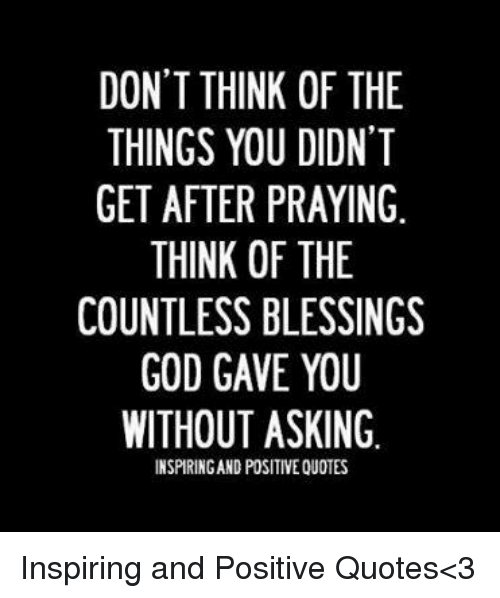 Positive God Quotes DON'T THINK OF THE THINGS YOU DIDNT GET AFTER PRAYING THINK OF THE  Positive God Quotes