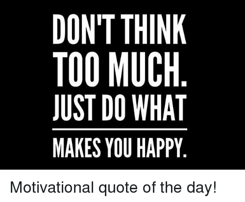 Dont Think Too Much Just Do What Makes You Happy Motivational Quote