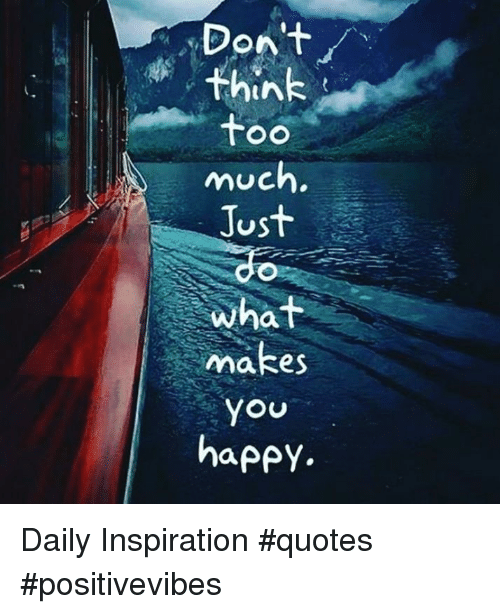 Dont Think Too Much Just What Makes You Happy Daily Inspiration