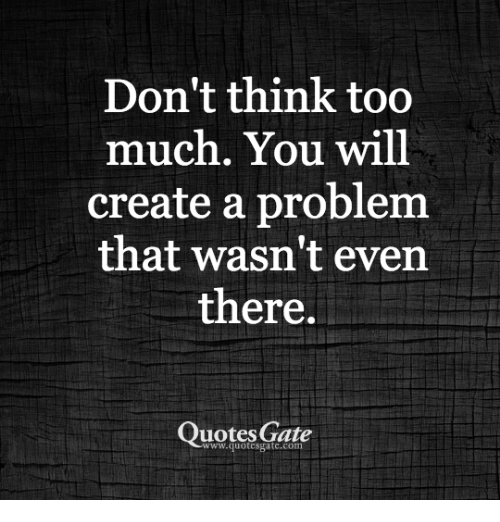 Dont Think Too Much You Will Create A Problenm That Wasnt Ever