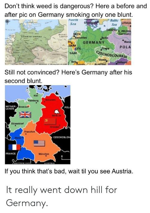 Bad, Empire, and Smoking: Don't think weed is dangerous? Here a before and  after pic on Germany smoking only one blunt.  Baltic  Sea LUTHUA  Sea  Ansterdam  GERMAN EMPIRE  EMPE  Bedin  GERMANY  War  山,GIUM  POLA  CZECHOSLOVAKIA  RANCE  Bu  AUSTRO-HUNGARIANEMP  Still not convinced? Here's Germany after his  second blunt.  Kiel  NE THER  LANDS  Bremens  POL  BER  Düsseld orf  Francfort  CZECHOSLOV  FRANCE  München  If you think that's bad, wait til you see Austria. It really went down hill for Germany.