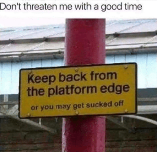 Good, Time, and Back: Don't threaten me with a good time  Keep back from  the platform edge  or you may get sucked off