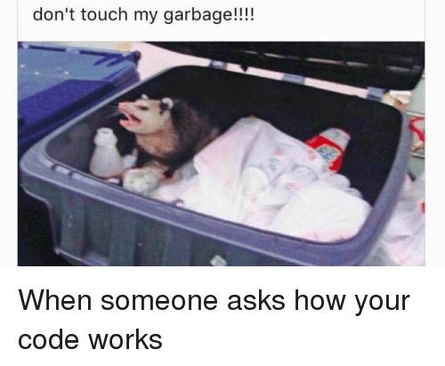 Asks, How, and Garbage: don't touch my garbage!!!! When someone asks how your code works