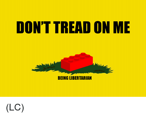 Don T Tread On Me Being Libertarian Lc Meme On Me Me