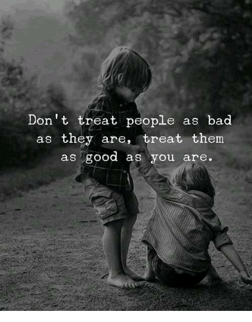 Bad, Good, and Them: Don't treat people as bad  as they are, treat them  as good as you are.
