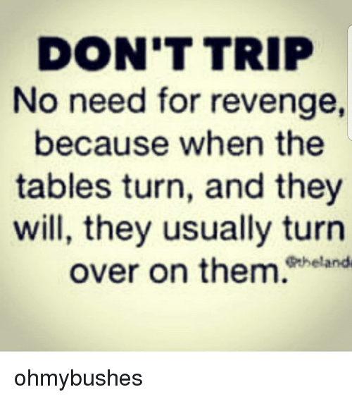 83e6ce0d5 DON'T TRIP No Need for Revenge Because When the Tables Turn and They ...