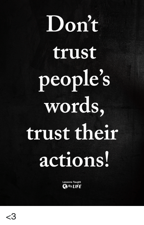 Memes, 🤖, and Words: Don't  trust  people's  words,  trust their  actions!  Lessons Taught  ByLIFE <3