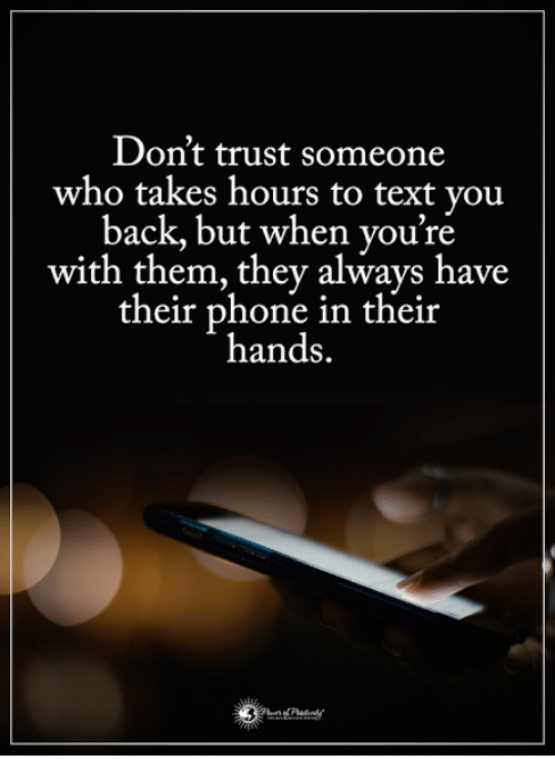Memes, Phone, and Text: Don't trust someone  who takes hours to  text you  back, but when you're  with them, they always have  their phone in their  hands.
