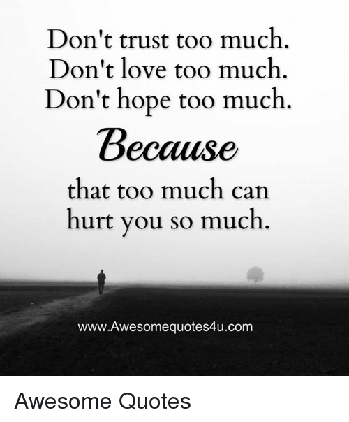 Dont Trust Too Much Dont Love Too Much Dont Hope Too Much Because